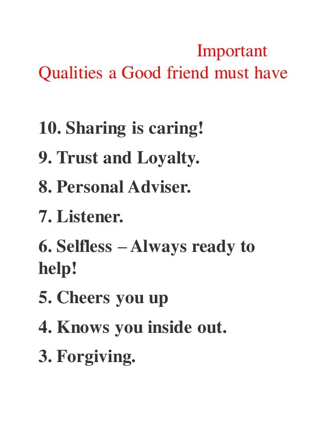 qualities of a friend essay Generate a simple outline, describing three qualities just the way you are going to put them within the body of the essay create an essay hook this can be a simple but touching poem, a short anecdote or a quote about the personality of a man you're describing.