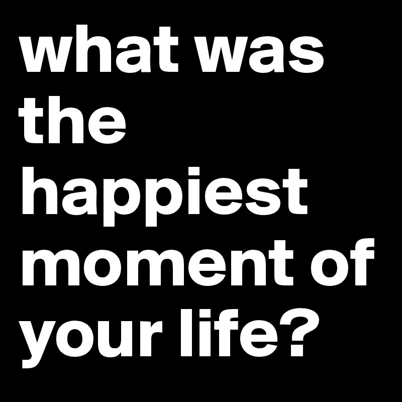 what has been the happiest day of your life essay