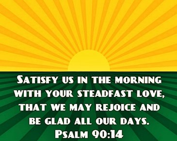 Psalm 90:14 Satisfy us in the morning with your steadfast